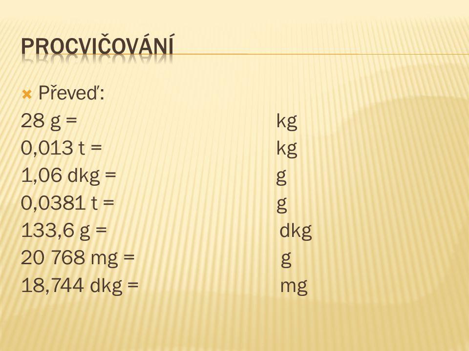 Procvičování Převeď: 28 g = kg 0,013 t = kg 1,06 dkg = g 0,0381 t = g