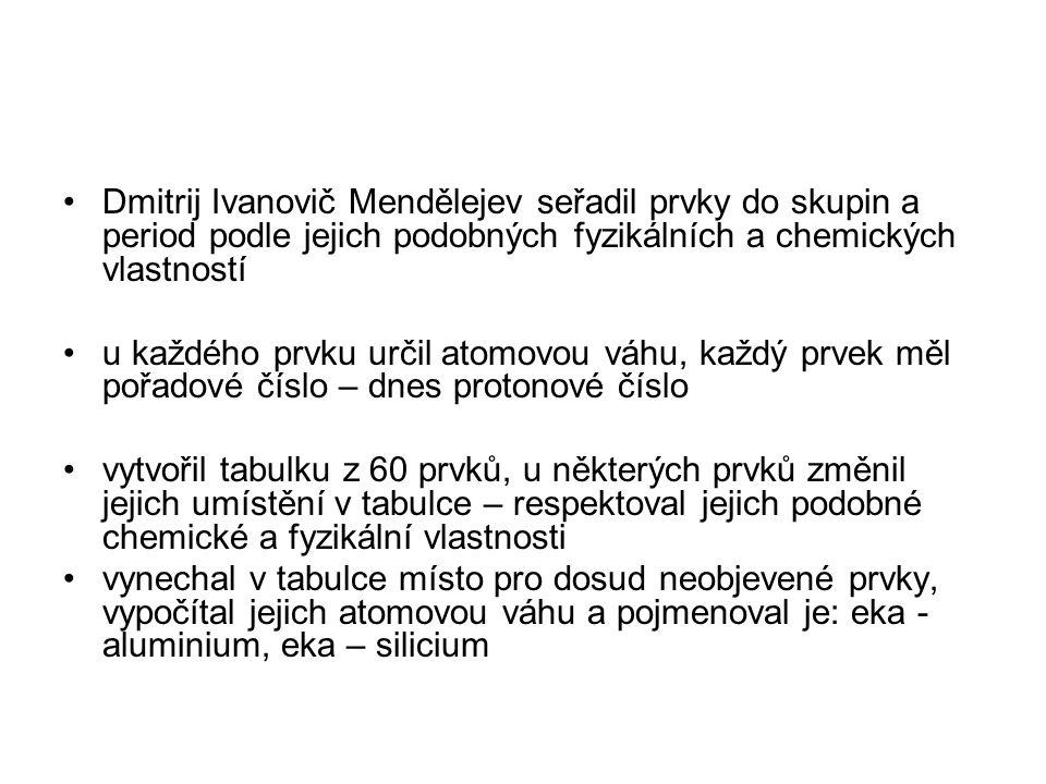 Dmitrij Ivanovič Mendělejev seřadil prvky do skupin a period podle jejich podobných fyzikálních a chemických vlastností