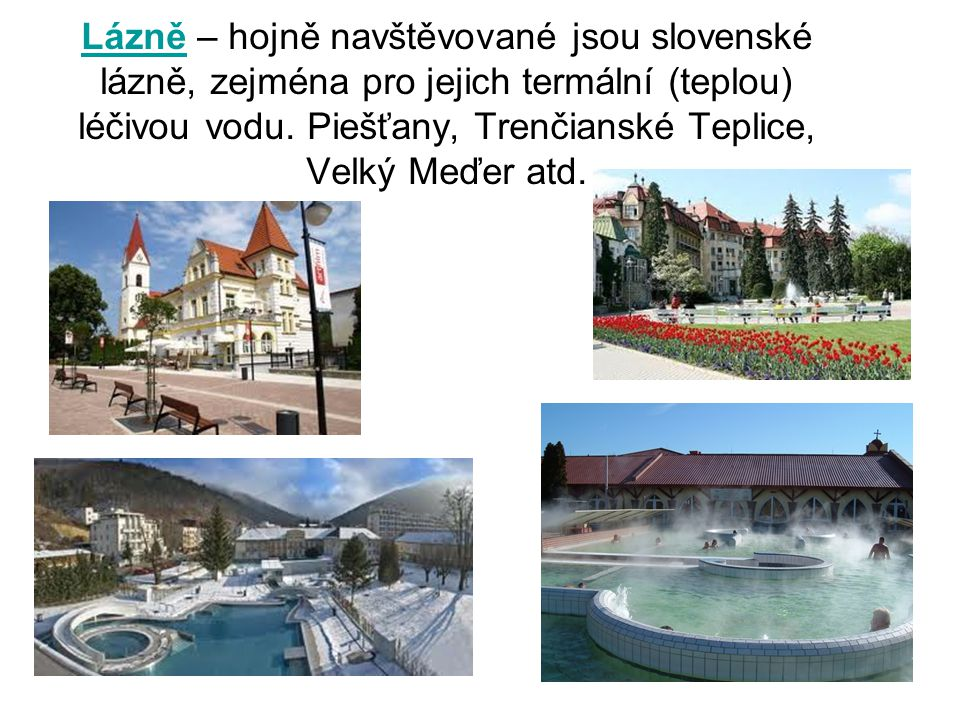 Lázně – hojně navštěvované jsou slovenské lázně, zejména pro jejich termální (teplou) léčivou vodu.