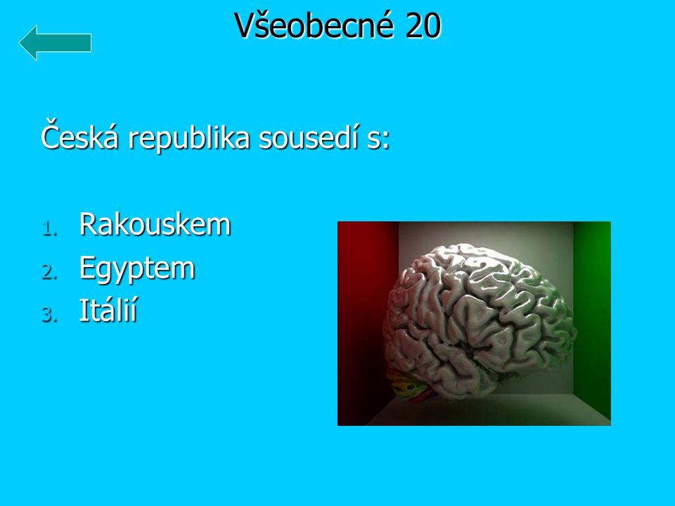 Všeobecné 20 Česká republika sousedí s: Rakouskem Egyptem Itálií