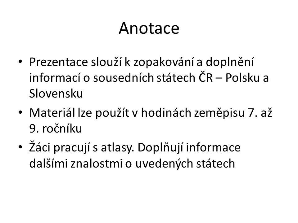 Anotace Prezentace slouží k zopakování a doplnění informací o sousedních státech ČR – Polsku a Slovensku.