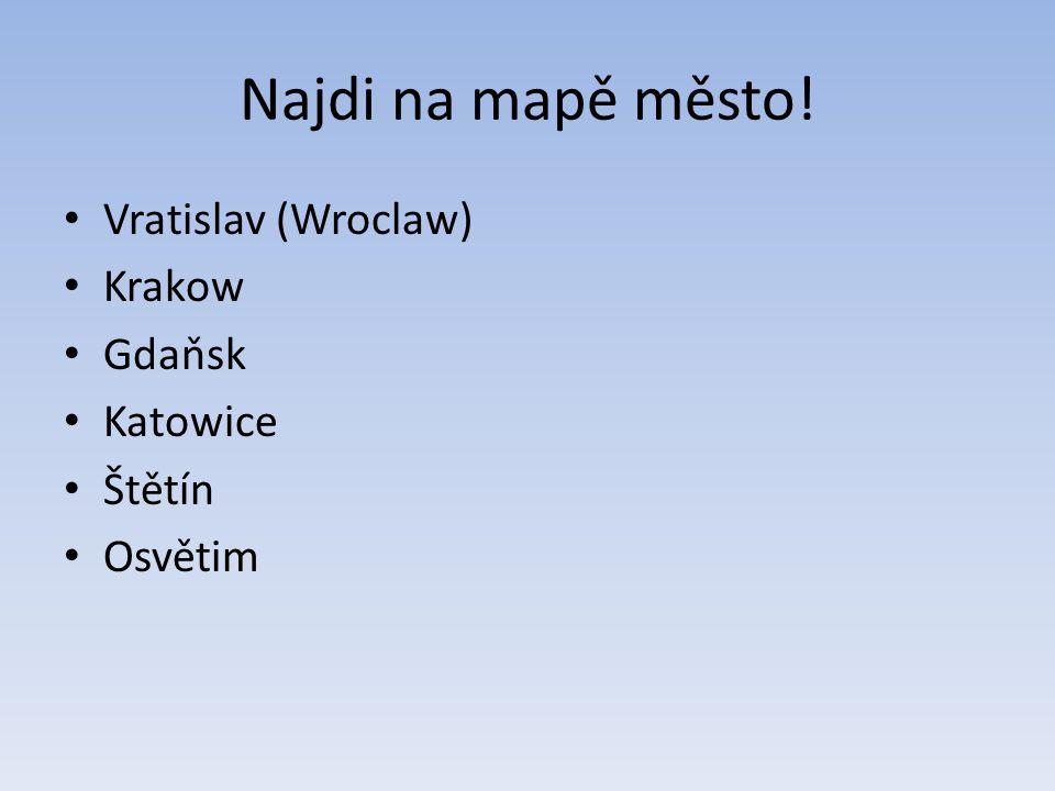 Najdi na mapě město! Vratislav (Wroclaw) Krakow Gdaňsk Katowice Štětín