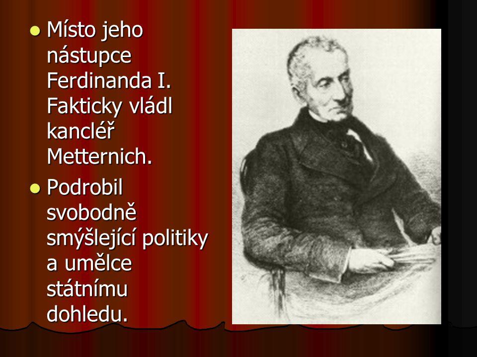 Místo jeho nástupce Ferdinanda I. Fakticky vládl kancléř Metternich.