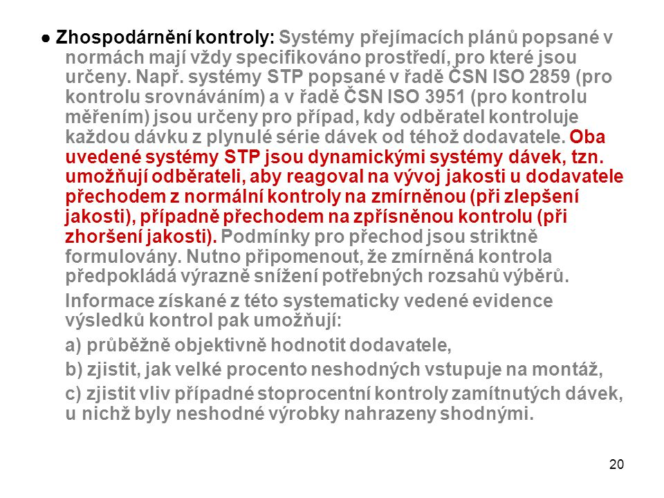 ● Zhospodárnění kontroly: Systémy přejímacích plánů popsané v normách mají vždy specifikováno prostředí, pro které jsou určeny. Např. systémy STP popsané v řadě ČSN ISO 2859 (pro kontrolu srovnáváním) a v řadě ČSN ISO 3951 (pro kontrolu měřením) jsou určeny pro případ, kdy odběratel kontroluje každou dávku z plynulé série dávek od téhož dodavatele. Oba uvedené systémy STP jsou dynamickými systémy dávek, tzn. umožňují odběrateli, aby reagoval na vývoj jakosti u dodavatele přechodem z normální kontroly na zmírněnou (při zlepšení jakosti), případně přechodem na zpřísněnou kontrolu (při zhoršení jakosti). Podmínky pro přechod jsou striktně formulovány. Nutno připomenout, že zmírněná kontrola předpokládá výrazně snížení potřebných rozsahů výběrů.