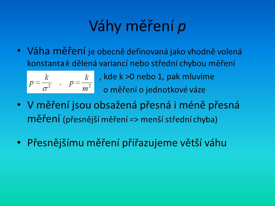 Váhy měření p Váha měření je obecně definovaná jako vhodně volená konstanta k dělená variancí nebo střední chybou měření.