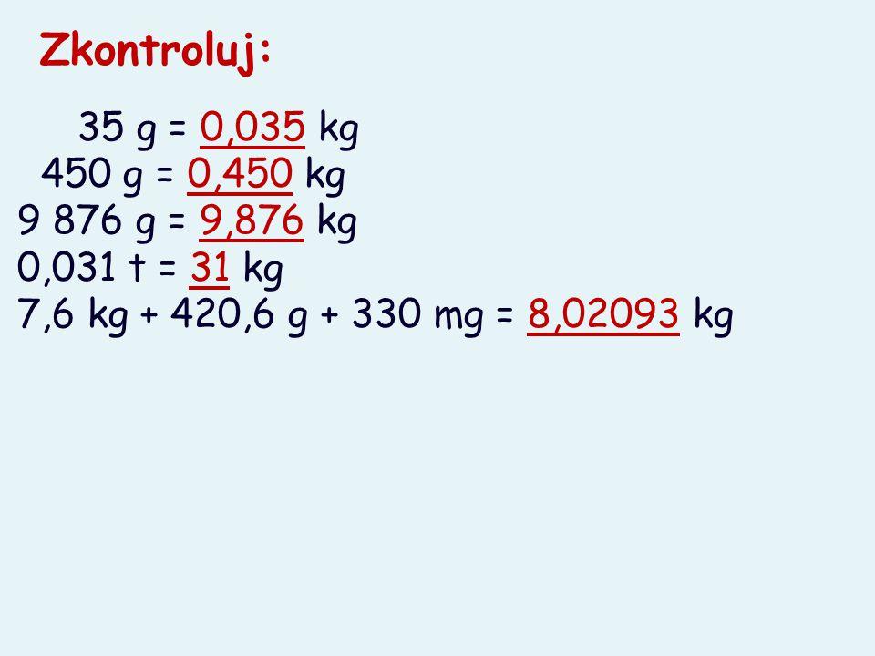 Zkontroluj: 35 g = 0,035 kg 450 g = 0,450 kg 9 876 g = 9,876 kg