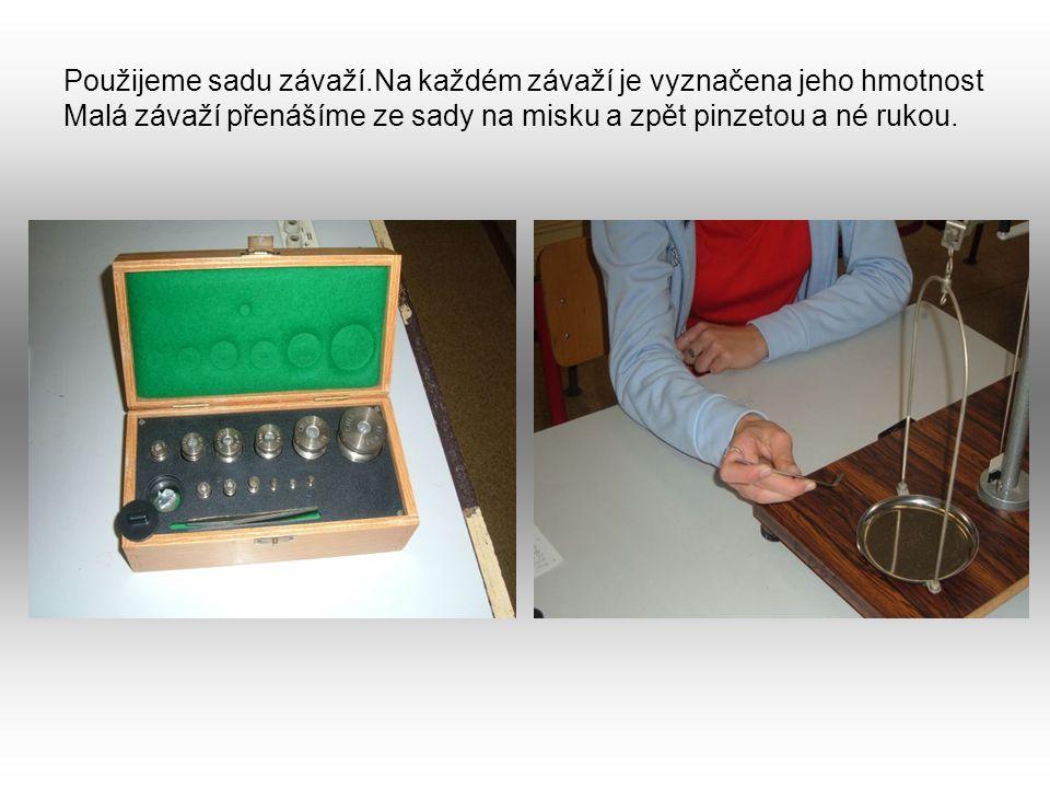 Použijeme sadu závaží.Na každém závaží je vyznačena jeho hmotnost Malá závaží přenášíme ze sady na misku a zpět pinzetou a né rukou.