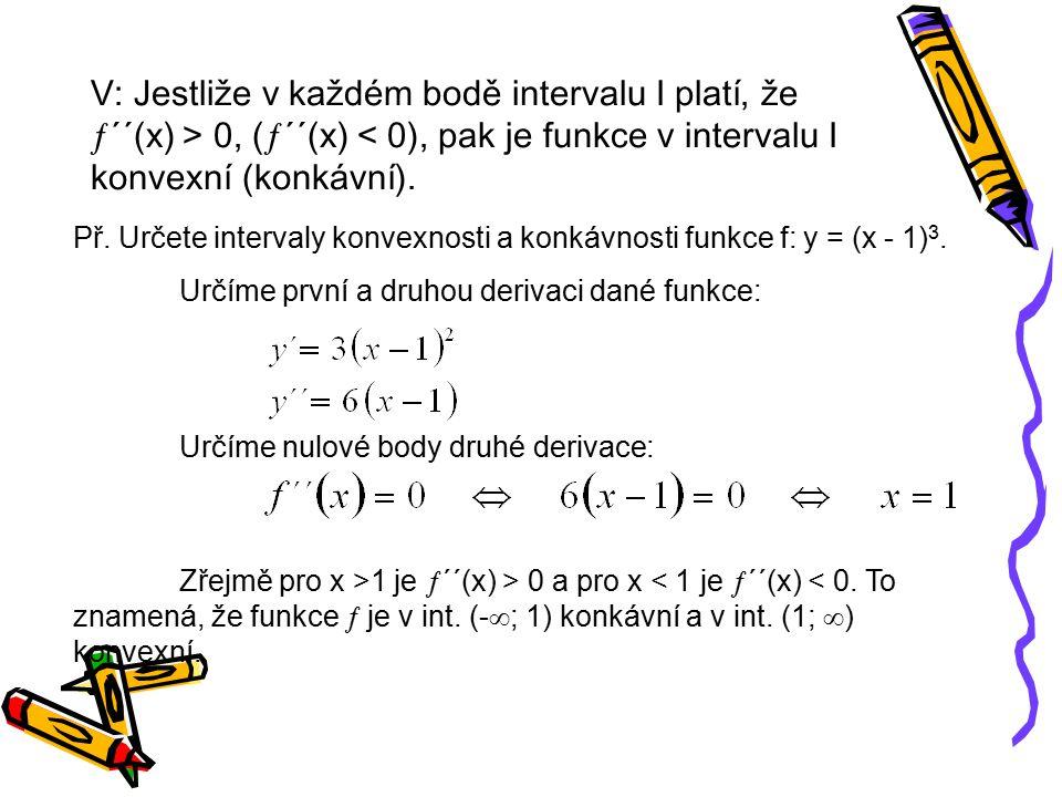 V: Jestliže v každém bodě intervalu I platí, že ´´(x) > 0, (´´(x) < 0), pak je funkce v intervalu I konvexní (konkávní).