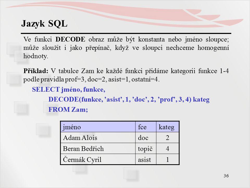 Jazyk SQL Ve funkci DECODE obraz může být konstanta nebo jméno sloupce; může sloužit i jako přepínač, když ve sloupci nechceme homogenní hodnoty.