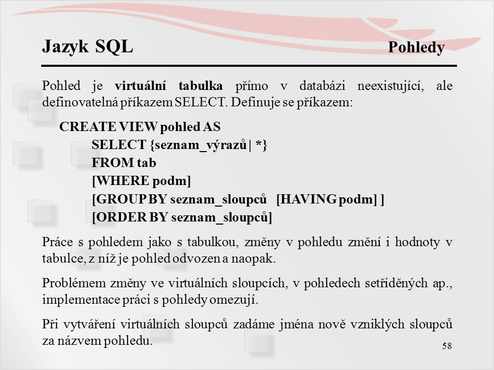 Jazyk SQL Pohledy Pohled je virtuální tabulka přímo v databázi neexistující, ale definovatelná příkazem SELECT. Definuje se příkazem: