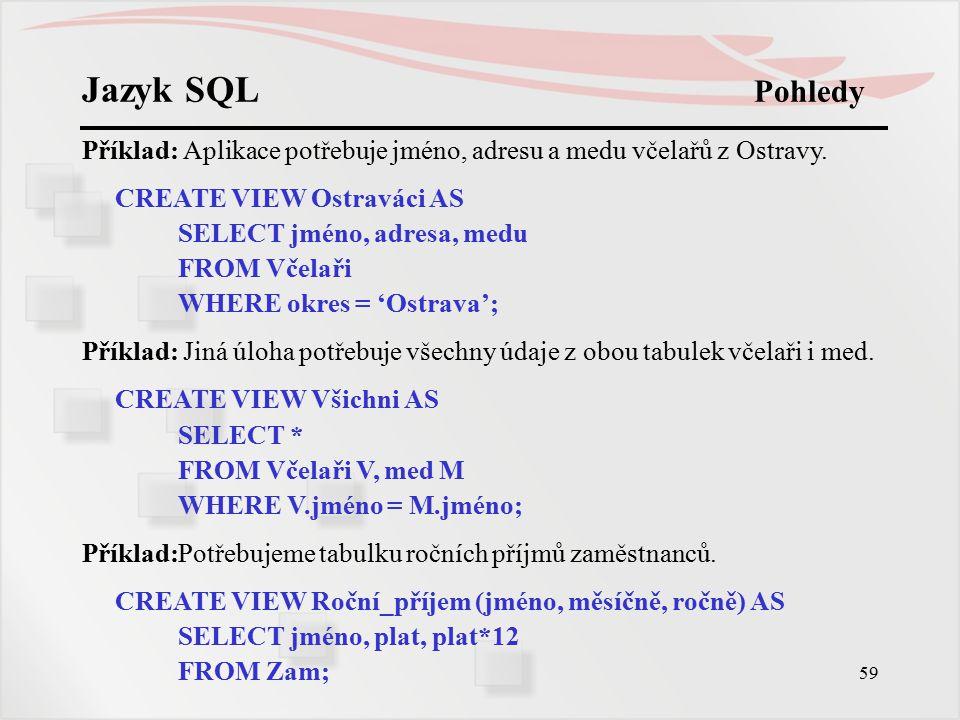 Jazyk SQL Pohledy Příklad: Aplikace potřebuje jméno, adresu a medu včelařů z Ostravy. CREATE VIEW Ostraváci AS.
