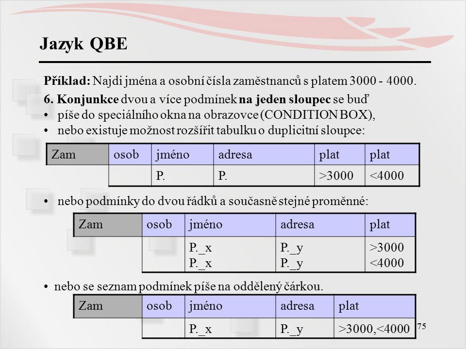 Jazyk QBE Příklad: Najdi jména a osobní čísla zaměstnanců s platem 3000 - 4000. 6. Konjunkce dvou a více podmínek na jeden sloupec se buď.