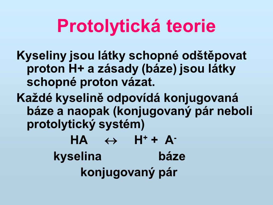 Protolytická teorie Kyseliny jsou látky schopné odštěpovat proton H+ a zásady (báze) jsou látky schopné proton vázat.
