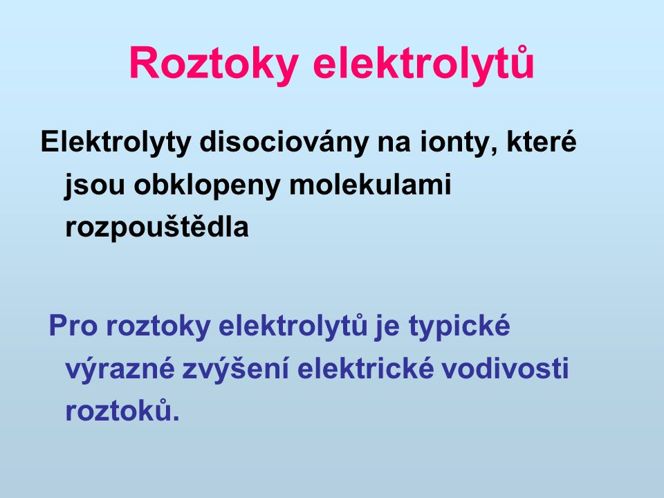 Roztoky elektrolytů Elektrolyty disociovány na ionty, které jsou obklopeny molekulami rozpouštědla.