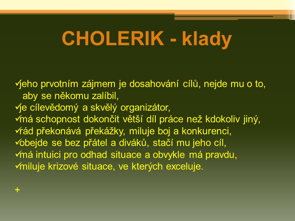 CHOLERIK - klady jeho prvotním zájmem je dosahování cílů, nejde mu o to, aby se někomu zalíbil, je cílevědomý a skvělý organizátor,