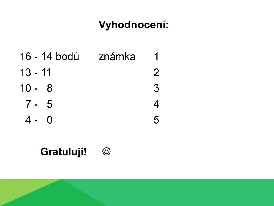 Vyhodnocení: 16 - 14 bodů známka 1. 13 - 11 2. 10 - 8 3. 7 - 5 4.