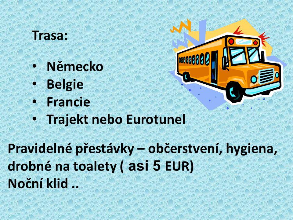 Trasa: Německo. Belgie. Francie. Trajekt nebo Eurotunel. Pravidelné přestávky – občerstvení, hygiena, drobné na toalety ( asi 5 EUR)