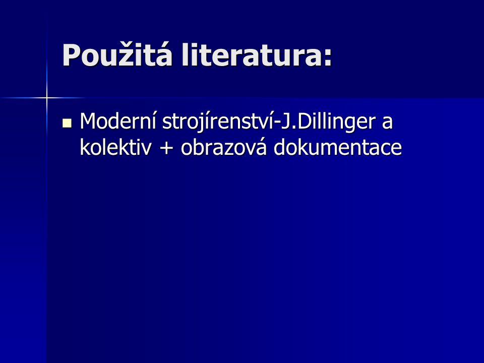 Použitá literatura: Moderní strojírenství-J.Dillinger a kolektiv + obrazová dokumentace