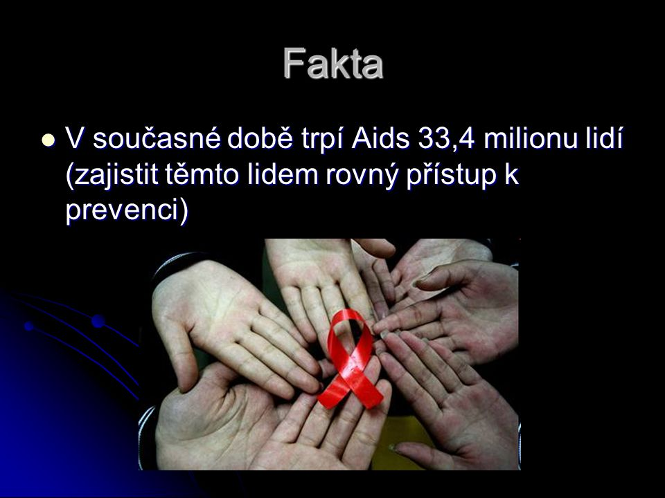 Fakta V současné době trpí Aids 33,4 milionu lidí (zajistit těmto lidem rovný přístup k prevenci)