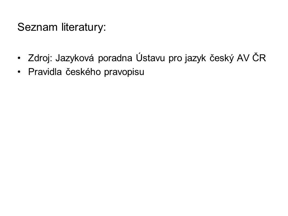 Seznam literatury: Zdroj: Jazyková poradna Ústavu pro jazyk český AV ČR Pravidla českého pravopisu