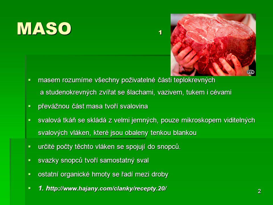 MASO 1 masem rozumíme všechny poživatelné části teplokrevných a studenokrevných zvířat se šlachami, vazivem, tukem i cévami.