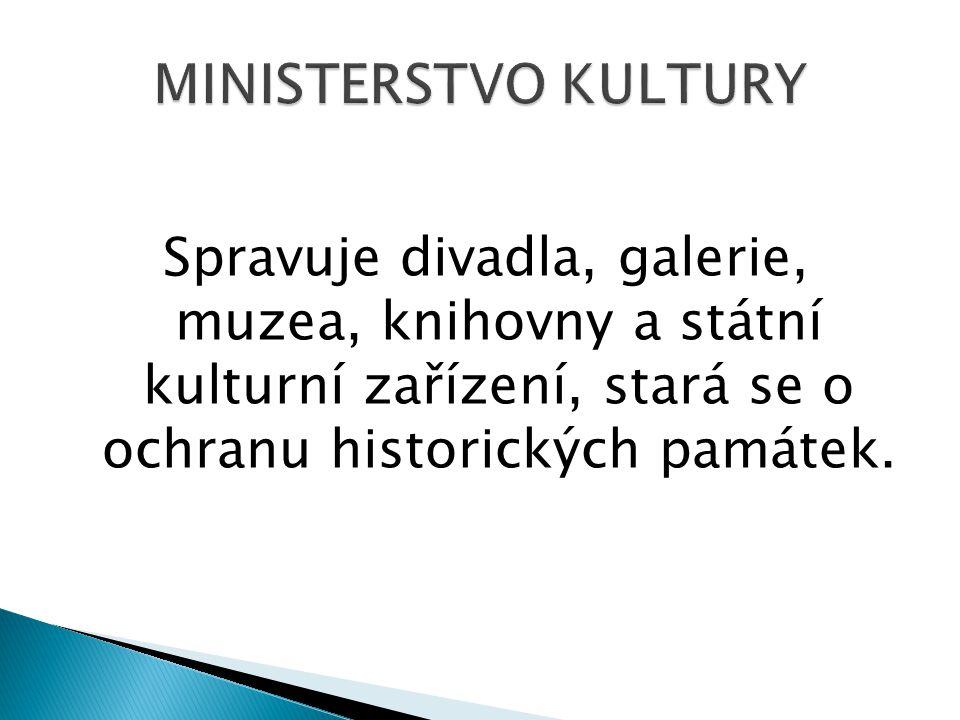 MINISTERSTVO KULTURY Spravuje divadla, galerie, muzea, knihovny a státní kulturní zařízení, stará se o ochranu historických památek.