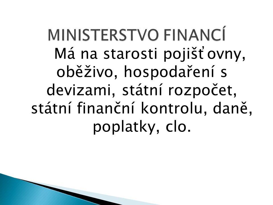 MINISTERSTVO FINANCÍ Má na starosti pojišťovny, oběživo, hospodaření s devizami, státní rozpočet, státní finanční kontrolu, daně, poplatky, clo.