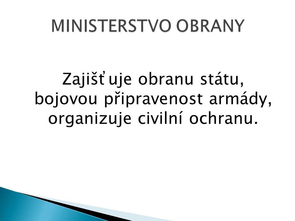 MINISTERSTVO OBRANY Zajišťuje obranu státu, bojovou připravenost armády, organizuje civilní ochranu.