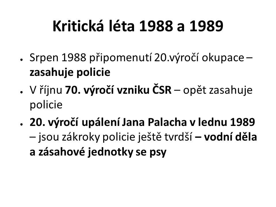 Kritická léta 1988 a 1989 Srpen 1988 připomenutí 20.výročí okupace – zasahuje policie. V říjnu 70. výročí vzniku ČSR – opět zasahuje policie.