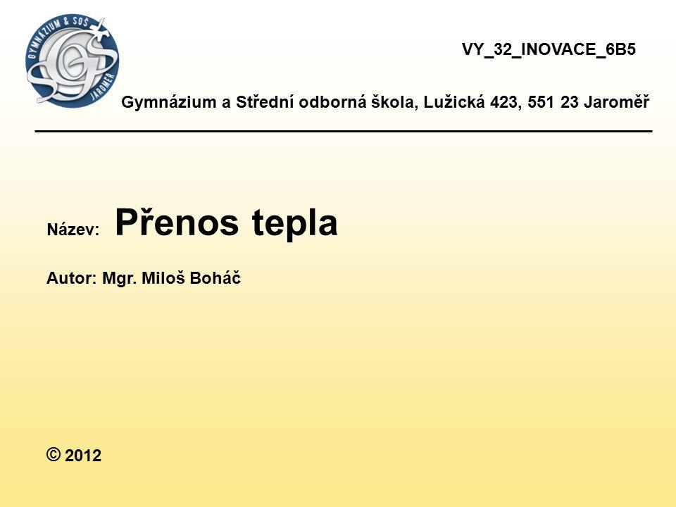 VY_32_INOVACE_6B5 Gymnázium a Střední odborná škola, Lužická 423, 551 23 Jaroměř. Název: Přenos tepla.