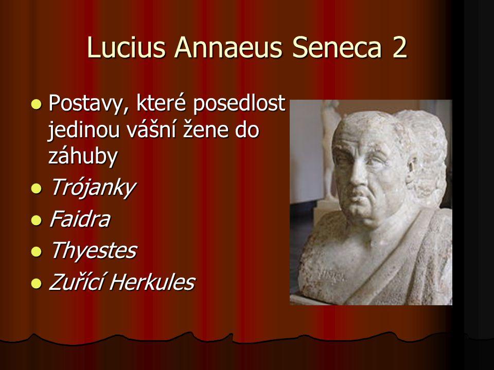 Lucius Annaeus Seneca 2 Postavy, které posedlost jedinou vášní žene do záhuby. Trójanky. Faidra. Thyestes.