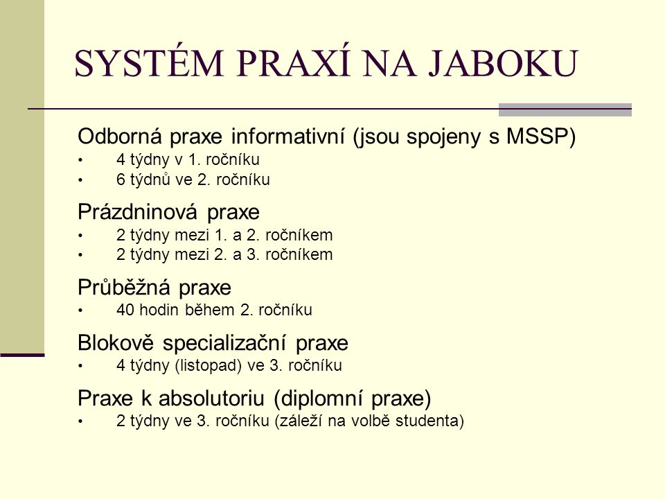 SYSTÉM PRAXÍ NA JABOKU Odborná praxe informativní (jsou spojeny s MSSP) 4 týdny v 1. ročníku. 6 týdnů ve 2. ročníku.