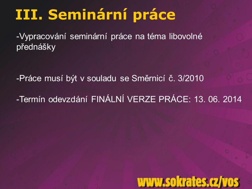 III. Seminární práce Vypracování seminární práce na téma libovolné přednášky. Práce musí být v souladu se Směrnicí č. 3/2010.