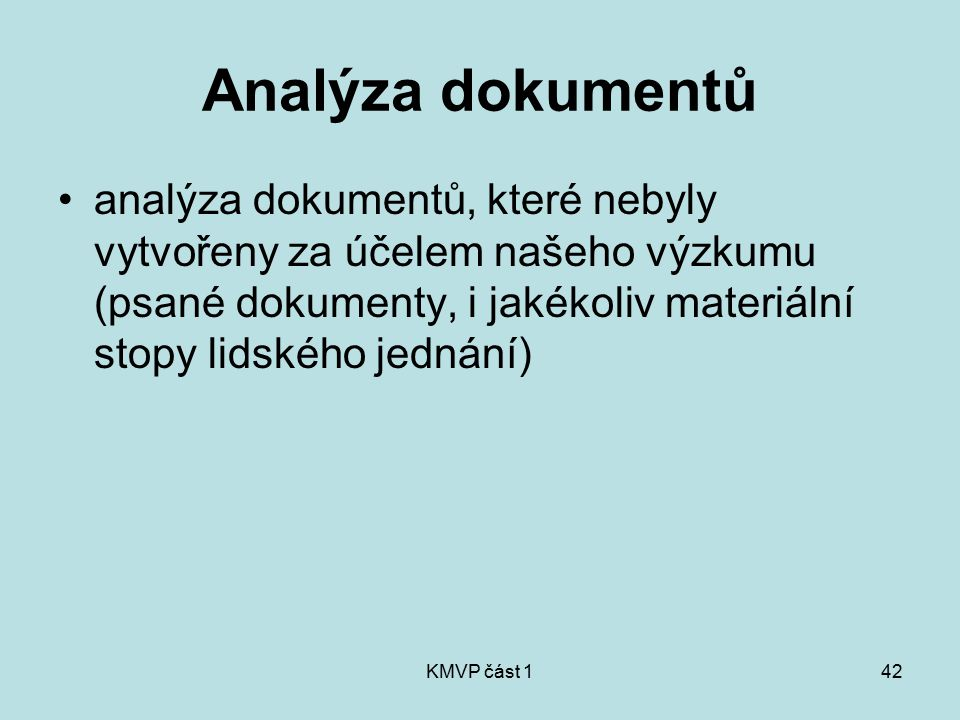 Analýza dokumentů analýza dokumentů, které nebyly vytvořeny za účelem našeho výzkumu (psané dokumenty, i jakékoliv materiální stopy lidského jednání)