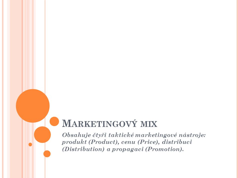 Marketingový mix Obsahuje čtyři taktické marketingové nástroje: produkt (Product), cenu (Price), distribuci (Distribution) a propagaci (Promotion).