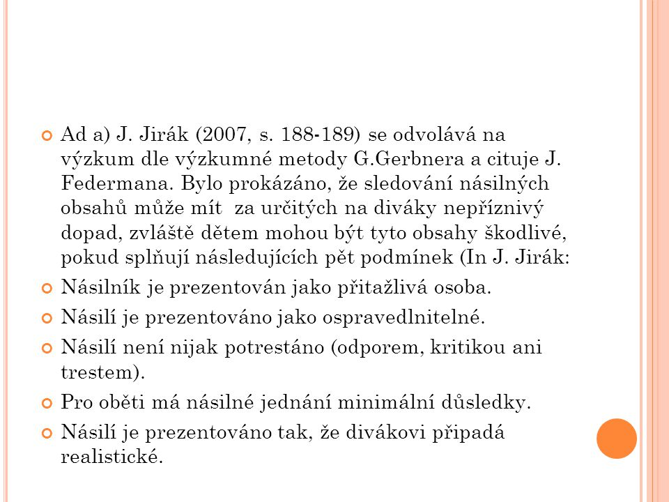 Ad a) J. Jirák (2007, s. 188-189) se odvolává na výzkum dle výzkumné metody G.Gerbnera a cituje J. Federmana. Bylo prokázáno, že sledování násilných obsahů může mít za určitých na diváky nepříznivý dopad, zvláště dětem mohou být tyto obsahy škodlivé, pokud splňují následujících pět podmínek (In J. Jirák: