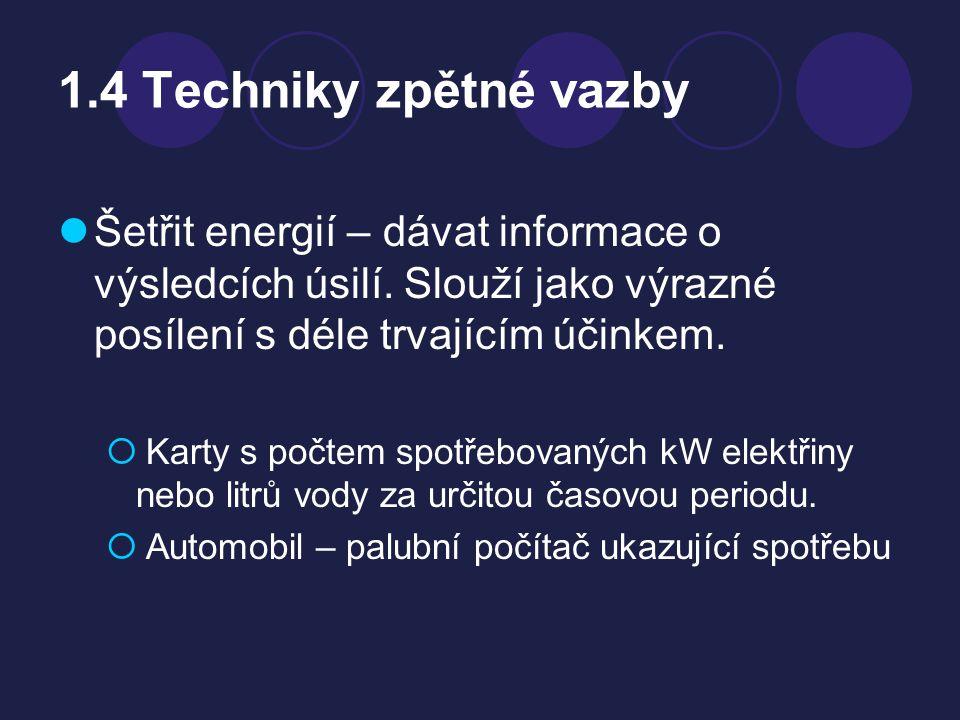 1.4 Techniky zpětné vazby Šetřit energií – dávat informace o výsledcích úsilí. Slouží jako výrazné posílení s déle trvajícím účinkem.