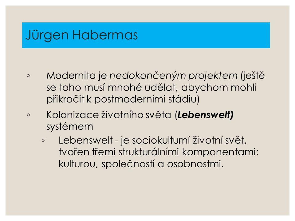 Jürgen Habermas Modernita je nedokončeným projektem (ještě se toho musí mnohé udělat, abychom mohli přikročit k postmoderními stádiu)
