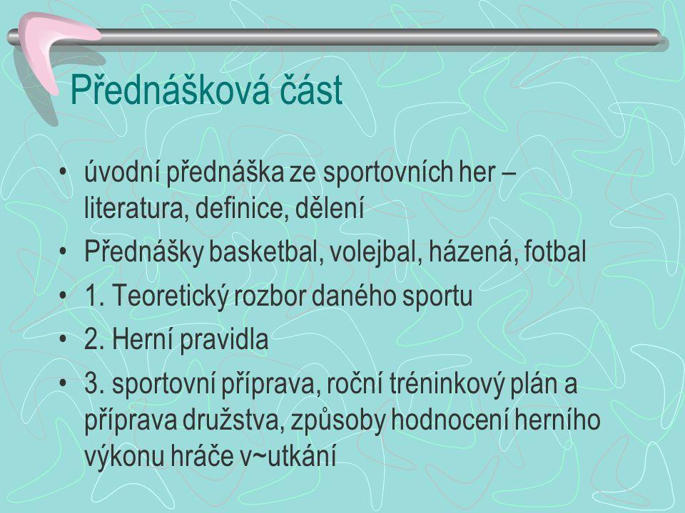 Přednášková část úvodní přednáška ze sportovních her – literatura, definice, dělení. Přednášky basketbal, volejbal, házená, fotbal.