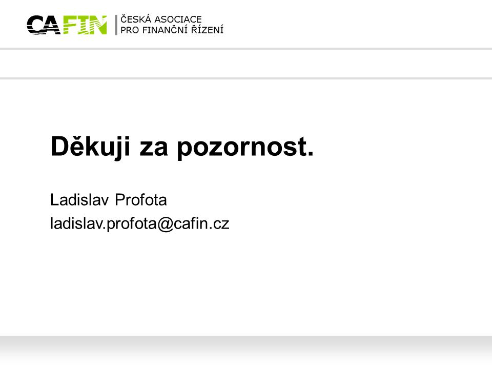 Děkuji za pozornost. Ladislav Profota ladislav.profota@cafin.cz