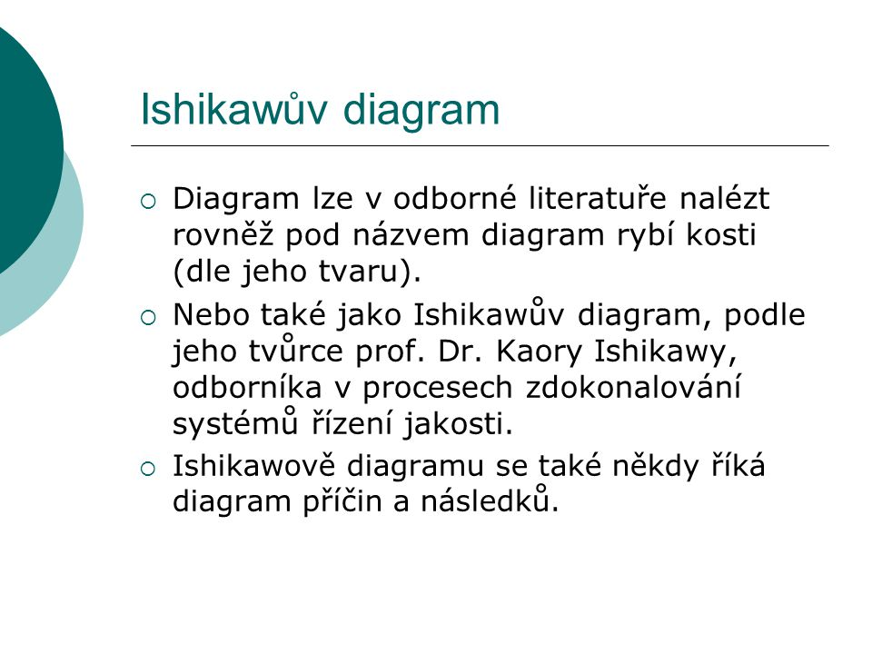 Ishikawův diagram Diagram lze v odborné literatuře nalézt rovněž pod názvem diagram rybí kosti (dle jeho tvaru).
