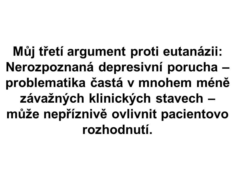 Můj třetí argument proti eutanázii: Nerozpoznaná depresivní porucha – problematika častá v mnohem méně závažných klinických stavech – může nepříznivě ovlivnit pacientovo rozhodnutí.