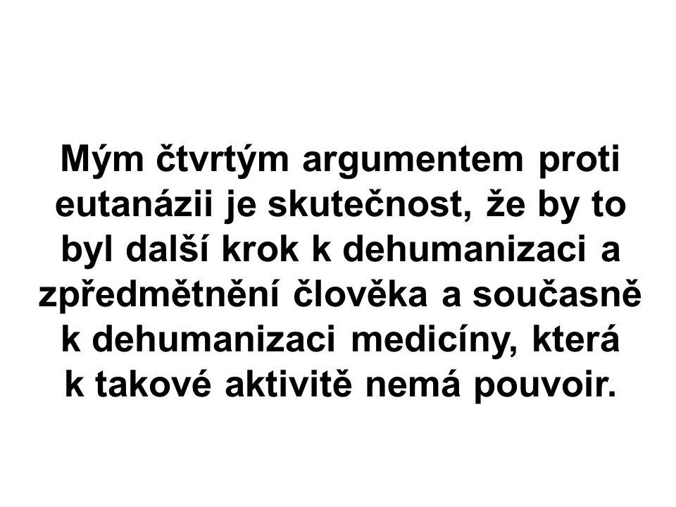 Mým čtvrtým argumentem proti eutanázii je skutečnost, že by to byl další krok k dehumanizaci a zpředmětnění člověka a současně k dehumanizaci medicíny, která k takové aktivitě nemá pouvoir.