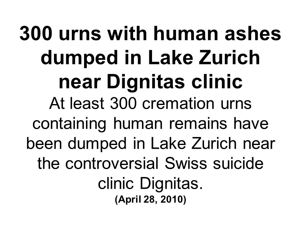 300 urns with human ashes dumped in Lake Zurich near Dignitas clinic At least 300 cremation urns containing human remains have been dumped in Lake Zurich near the controversial Swiss suicide clinic Dignitas.