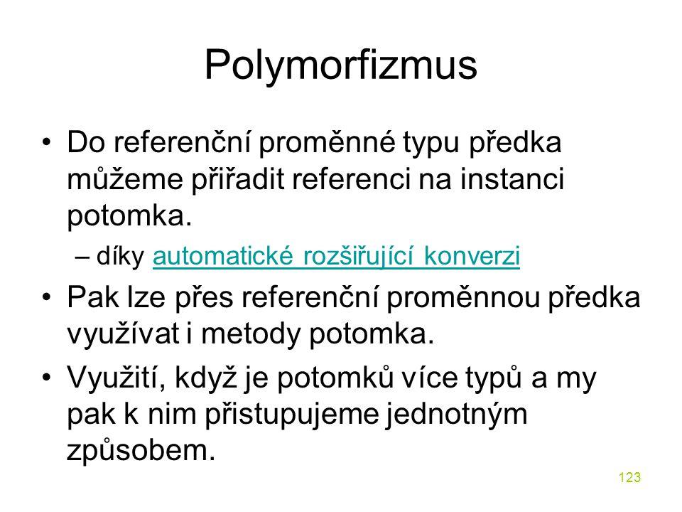 Polymorfizmus Do referenční proměnné typu předka můžeme přiřadit referenci na instanci potomka. díky automatické rozšiřující konverzi.