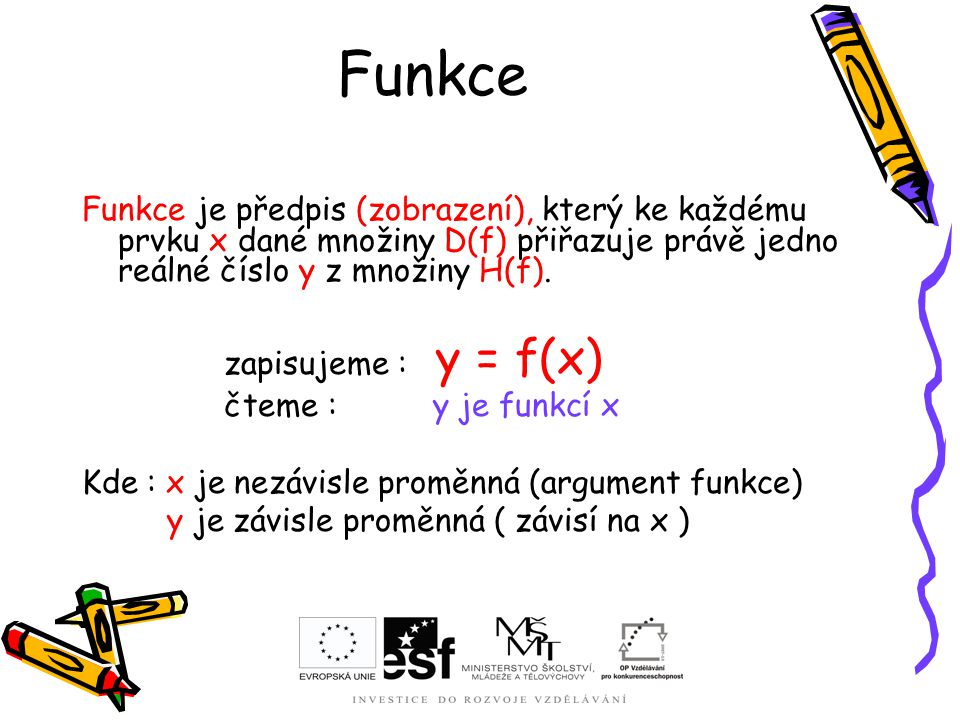 Funkce Funkce je předpis (zobrazení), který ke každému prvku x dané množiny D(f) přiřazuje právě jedno reálné číslo y z množiny H(f).