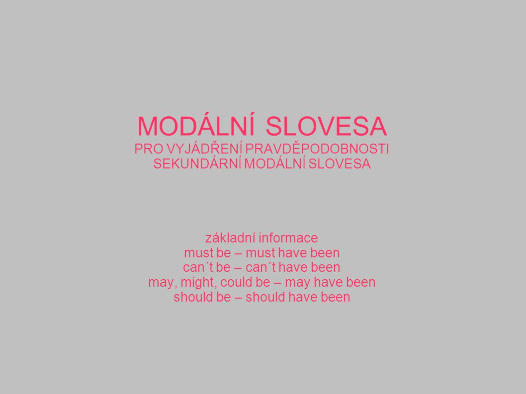 MODÁLNÍ SLOVESA PRO VYJÁDŘENÍ PRAVDĚPODOBNOSTI SEKUNDÁRNÍ MODÁLNÍ SLOVESA základní informace must be – must have been can´t be – can´t have been may, might, could be – may have been should be – should have been