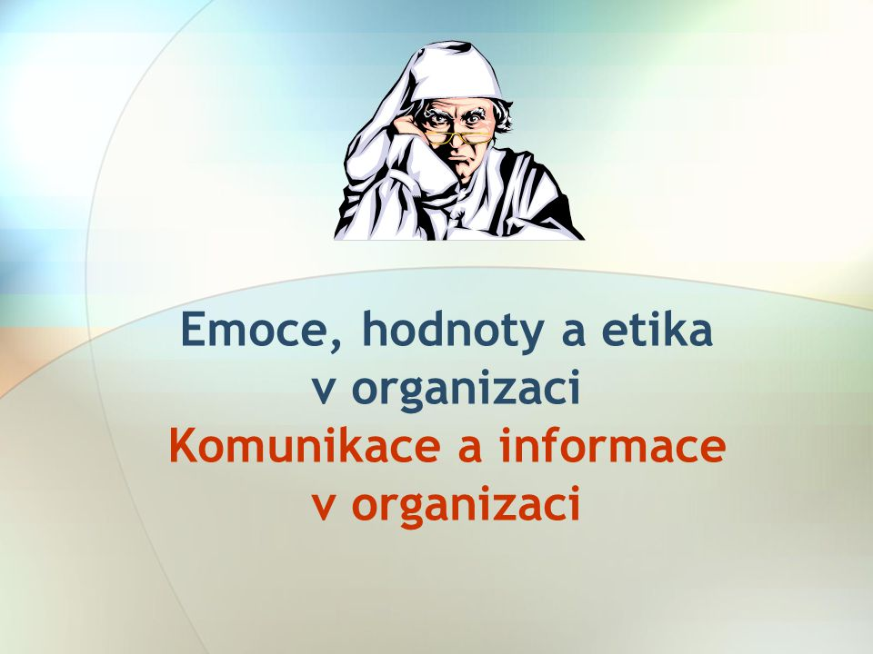 Emoce, hodnoty a etika v organizaci Komunikace a informace v organizaci
