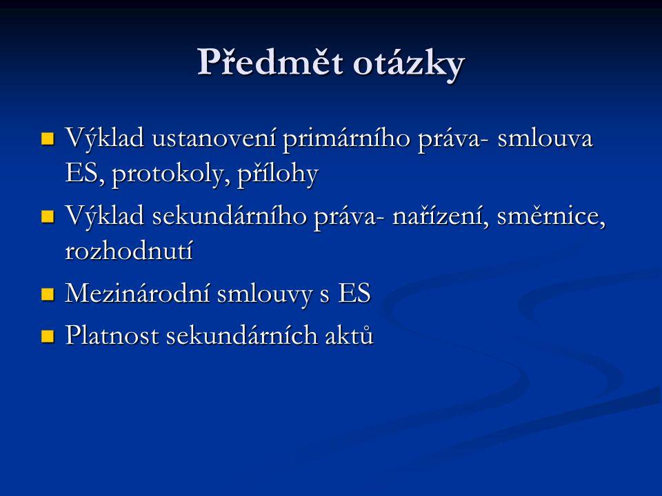 Předmět otázky Výklad ustanovení primárního práva- smlouva ES, protokoly, přílohy. Výklad sekundárního práva- nařízení, směrnice, rozhodnutí.