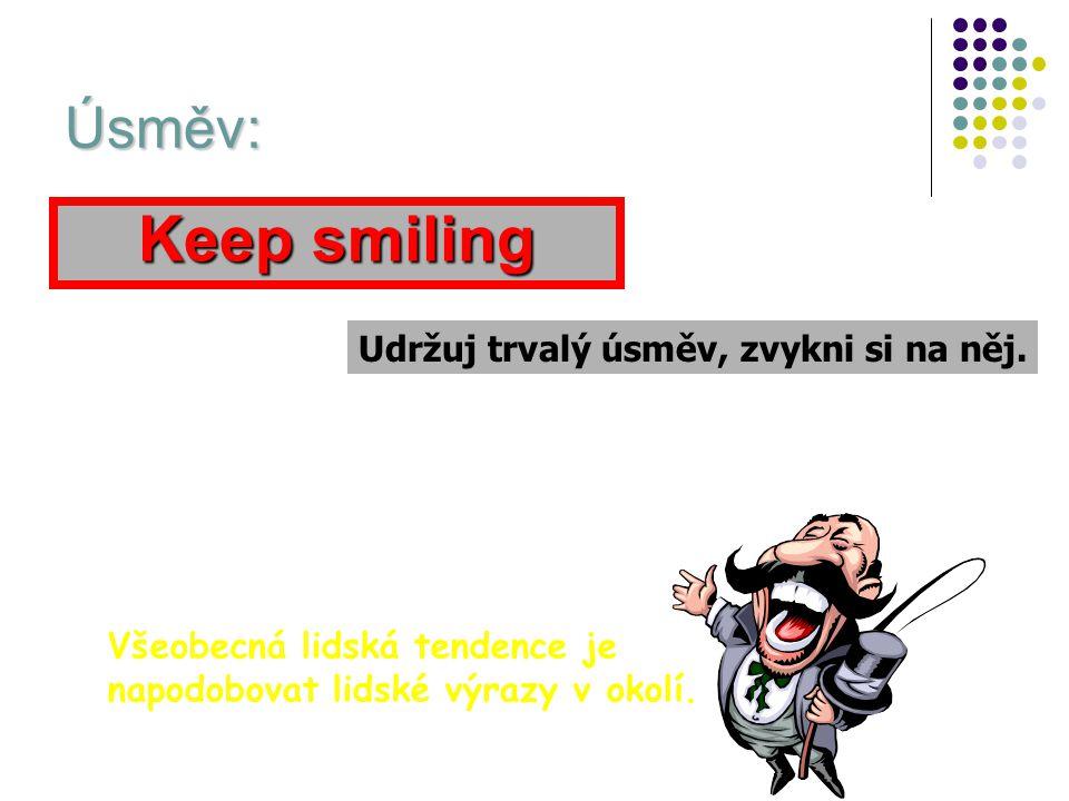 Keep smiling Úsměv: Udržuj trvalý úsměv, zvykni si na něj.